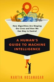 Humans Guide To Machine Intelligence: How Algorithms Are Shaping Our Lives And How We Can Stay In C - Hosanagar, Kartik