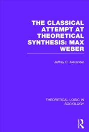 Theoretical Logic In Sociology : Classical Attempt At Theoretical Synthesis : Max Weber (Volume 3) - Alexander, Jeffrey C.