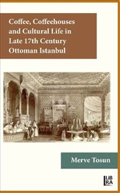 Coffee, Coffeehouses and Cultural Life in the Late 17th Century Ottoman Istanbul - Tosun, Merve