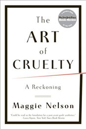 Art of Cruelty : A Reckoning - Nelson, Maggie