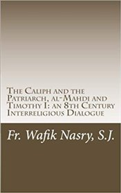 Caliph And The Patriarch : Al-Mahdi And Timothy I, An 8Th Century Interreligious Dialogue - Wafik, Nasry, S.J., Fr.