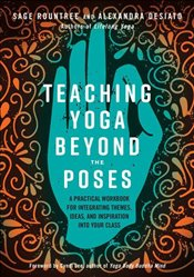 Teaching Yoga Beyond The Poses: A Practical Workbook For Integrating Themes, Ideas, And Inspiration  -
