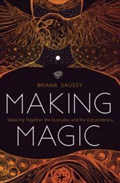 Making Magic : Weaving Together the Everyday and the Extraordinary - Saussy, Briana