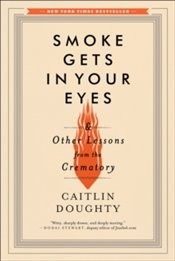 Smoke Gets in Your Eyes : And Other Lessons from the Crematory - Doughty, Caitlin