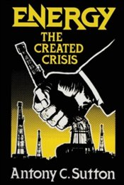 Energy : The Created Crisis - Sutton, Antony C.