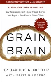 Grain Brain : The Surprising Truth About Wheat, Carbs, And Sugar : Your Brains Silent Killers - Perlmutter, David