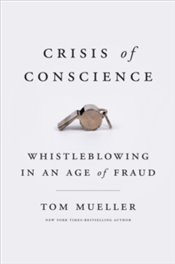 Crisis Of Conscience : Whistleblowing In An Age Of Fraud - Mueller, Tom