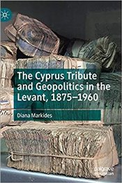 Cyprus Tribute And Geopolitics In The Levant, 1875–1960 - Markides, Diana