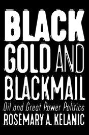 Black Gold And Blackmail : Oil And Great Power Politics - Kelanic, Rosemary A.