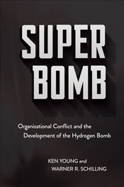 Super Bomb : Organizational Conflict and The Development of The Hydrogen Bomb - Young, Ken