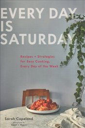 Every Day Is Saturday : Recipes + Strategies For Easy Cooking, Every Day of The Week  - Copeland, Sarah