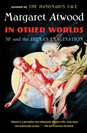 In Other Worlds : SF and the Human Imagination - Atwood, Margaret