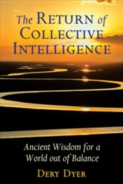 Return of Collective Intelligence : Ancient Wisdom for a World out of Balance - Dyer, Dery
