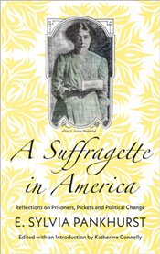Suffragette in America : Reflections on Prisoners Pickets and Political Change - Pankhurst, E. Sylvia