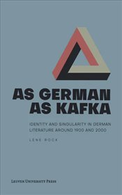 As German As Kafka : Identity and Singularity In German Literature Around 1900 and 2000 - Rock, Lene
