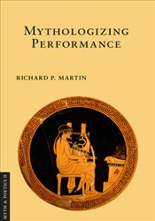 Mythologizing Performance  - Martin, Richard P.
