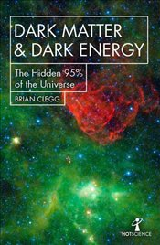 Dark Matter and Dark Energy : The Hidden 95% of the Universe Hot Science - Clegg, Brian