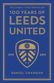 100 Years of Leeds United : 1919-2019 - Chapman, Daniel