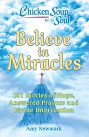 Chicken Soup for the Soul : Believe in Miracles : 101 Stories of Hope, Answered Prayers and Divine - Newmark, Amy