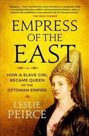 Empress of the East : How a Slave Girl Became Queen of the Ottoman Empire - Peirce, Leslie