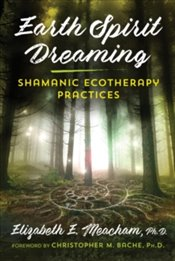Earth Spirit Dreaming : Shamanic Ecotherapy Practices - Meacham, Elizabeth E.