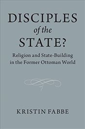 Disciples Of The State? : Religion And State-Building In The Former Ottoman World - Fabbe, Kristin