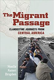 Migrant Passage : Clandestine Journeys From Central America - Brigden, Noelle Kateri