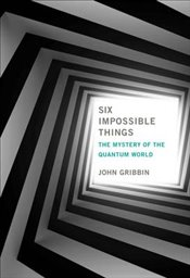 Six Impossible Things : The Mystery of the Quantum World  - Gribbin, John