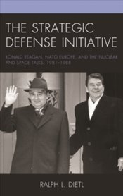 Strategic Defense Initiative: Ronald Reagan, NATO Europe, And The Nuclear And Space Talks, 1981–1988 - Dietl, Ralph L.