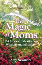 Chicken Soup for the Soul : The Magic of Moms : 101 Stories of Gratitude, Wisdom and Miracles - Newmark, Amy