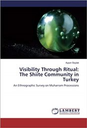 Visibility Through Ritual : The Shiite Community In Turkey: An Ethnographic Survey On Muharram Proce - Baylak, Ayşen