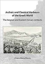Archaic And Classical Harbours Of The Greek World: The Aegean And Eastern Ionian Contexts - Mauro, Chiara Maria