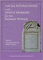 Social Interactions And Status Markers In The Roman World (Archaeopress Roman Archaeology) - Cupcea, George