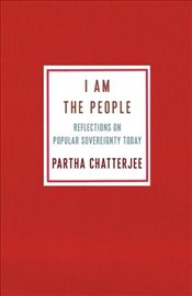 I Am the People : Reflections on Popular Sovereignty Today - Chatterjee, Partha
