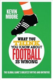 What You Think You Know About Football is Wrong : The Global Game's Greatest Myths and Untruths - Moore, Kevin