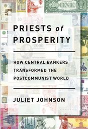 Priests of Prosperity : How Central Bankers Transformed The Postcommunist World  - Johnson, Juliet