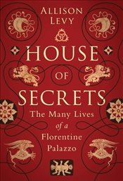 House of Secrets : The Many Lives of a Florentine Palazzo - Levy, Allison