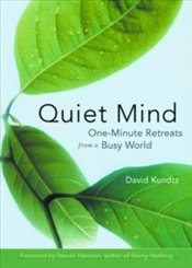 Quiet Mind : One Minute Retreats from a Busy World - Kundtz, David
