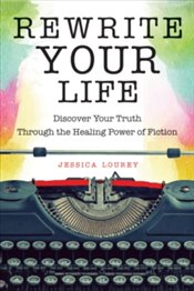 Rewrite Your Life : Discover Your Truth Through the Healing Power of Fiction - Lourey, Jessica