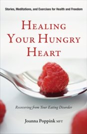 Healing Your Hungry Heart : Recovering from Your Eating Disorder - Poppink, Joanna