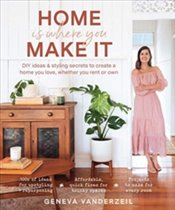 Home is Where You Make It : DIY Ideas and Styling Secrets to Create a Home You Love - Vanderzeil, Geneva