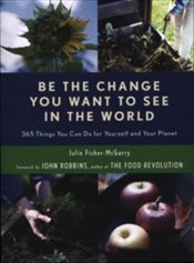 Be the Change You Want to See in the World : 365 Things You Can Do for Yourself and Your Planet - McGarry, Julie Fisher