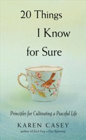 20 Things I Know for Sure : Principles for Cultivating a Peaceful Life - Casey, Karen