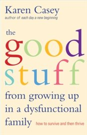 Good Stuff from Growing Up in a Dysfunctional Family : How to Survive and Then Thrive - Casey, Karen