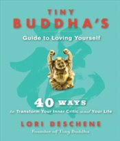 Tiny Buddhas Guide to Loving Yourself : 40 Ways to Transform Your Inner Critic and Your Life - Deschene, Lori