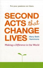 Second Acts That Change Lives : Making a Difference in the World - Sammons, Mary Beth