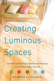 Creating Luminous Spaces : Use the Five Elements for Balance and Harmony in Your Home and in Your - Calamia, Maureen K.
