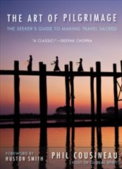 Art of Pilgrimage : The Seekers Guide to Making Travel Sacred - Cousineau, Phil