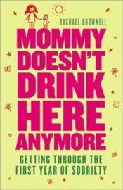 Mommy Doesnt Drink Here Anymore : Getting Through the First Year of Sobriety - Brownell, Rachael