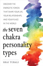 Seven Chakra Personality Types : Discover the Energetic Forces That Shape Your Life, Your Relationsh - Tubali, Shai